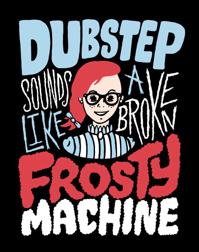 Dubstep sounds like a broken Frosty machine